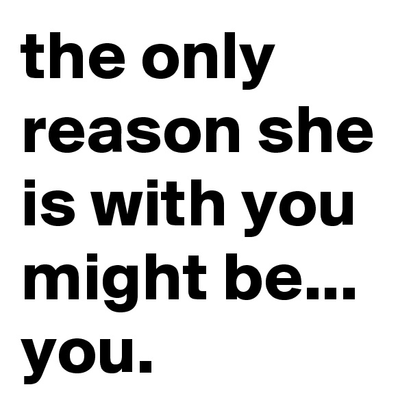 the only reason she is with you might be... you.