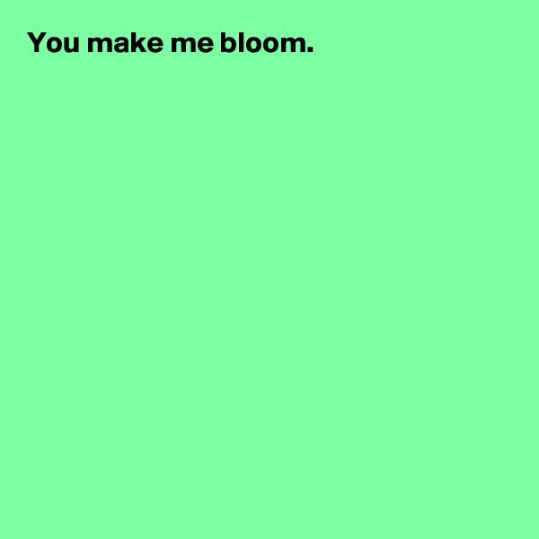 You make me bloom.