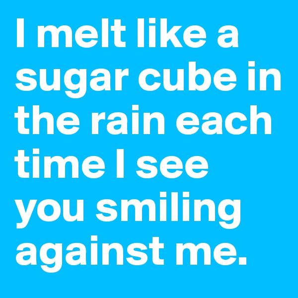 I melt like a sugar cube in the rain each time I see you smiling against me.