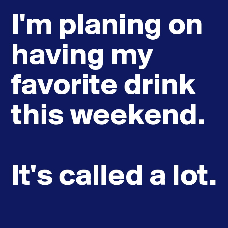 I'm planing on having my favorite drink this weekend.  It's called a lot.