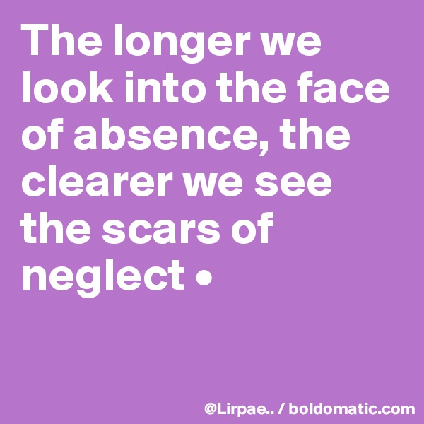 The longer we look into the face of absence, the clearer we see the scars of neglect •