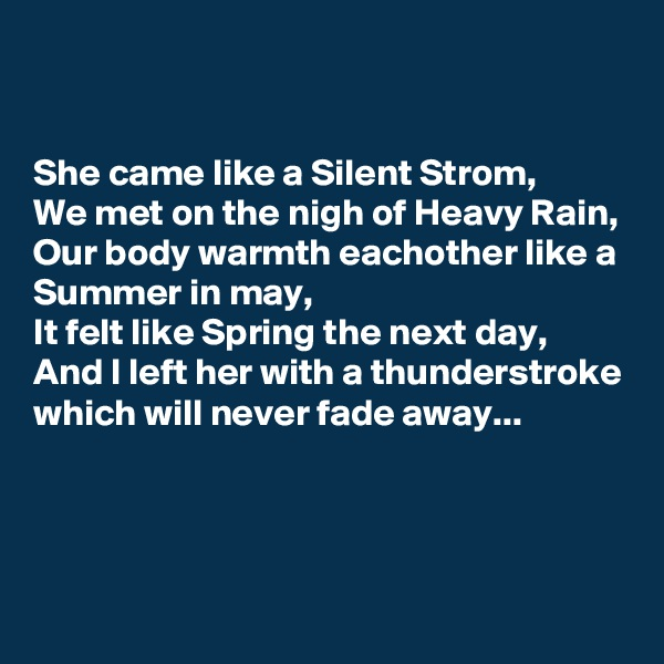 She came like a Silent Strom, We met on the nigh of Heavy Rain, Our body warmth eachother like a Summer in may, It felt like Spring the next day, And I left her with a thunderstroke which will never fade away...
