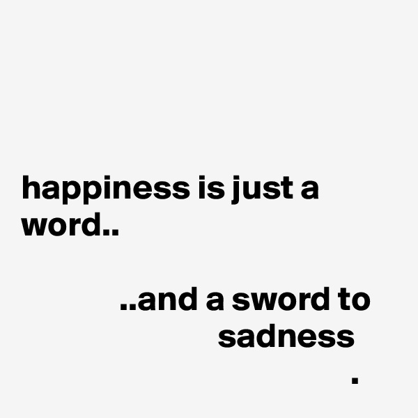 happiness is just a word..                ..and a sword to                               sadness                                                 .