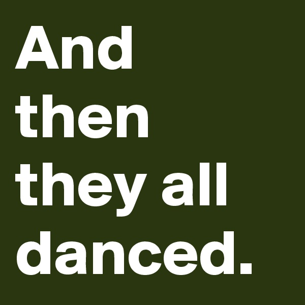And then they all danced.