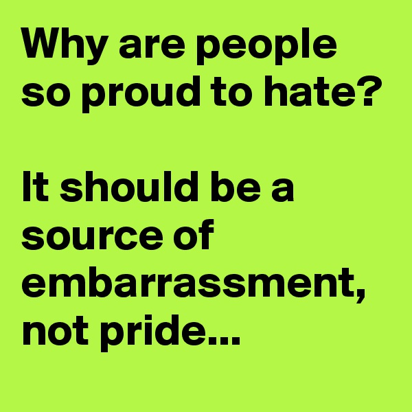 Why are people so proud to hate?  It should be a source of embarrassment, not pride...