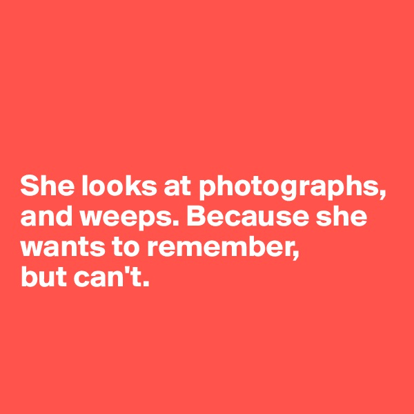 She looks at photographs, and weeps. Because she wants to remember,  but can't.