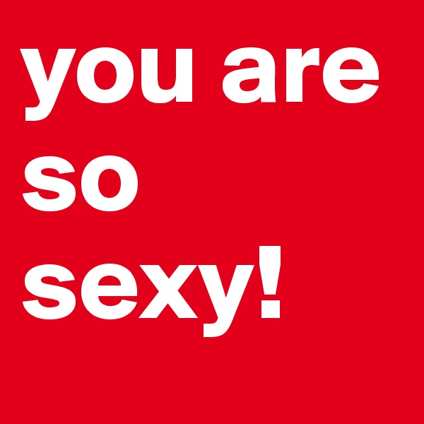 you are so sexy!