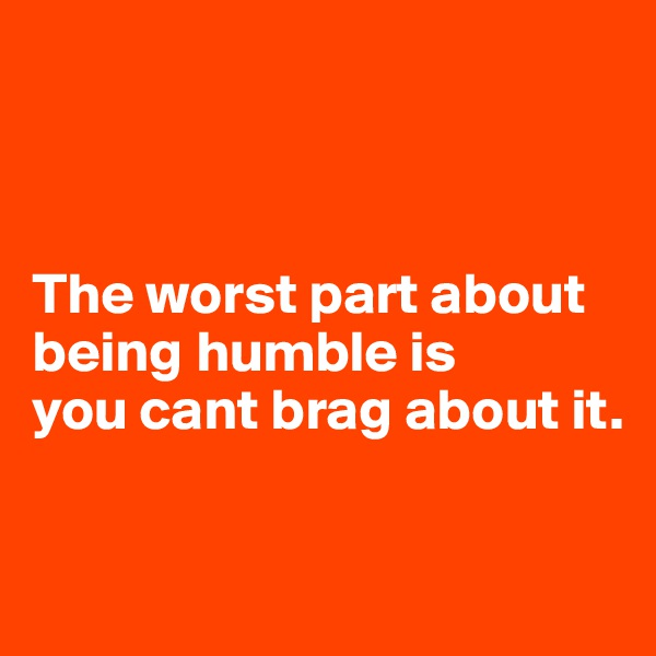 The worst part about  being humble is  you cant brag about it.