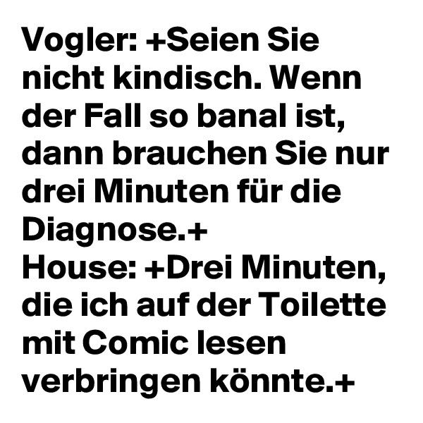 Vogler: +Seien Sie nicht kindisch. Wenn der Fall so banal ist, dann brauchen Sie nur drei Minuten für die Diagnose.+ House: +Drei Minuten, die ich auf der Toilette mit Comic lesen verbringen könnte.+