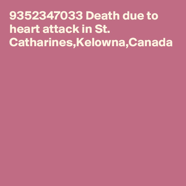 9352347033 Death due to heart attack in St. Catharines,Kelowna,Canada