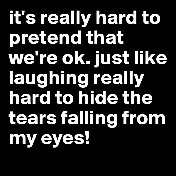 it's really hard to pretend that we're ok. just like laughing really hard to hide the tears falling from my eyes!