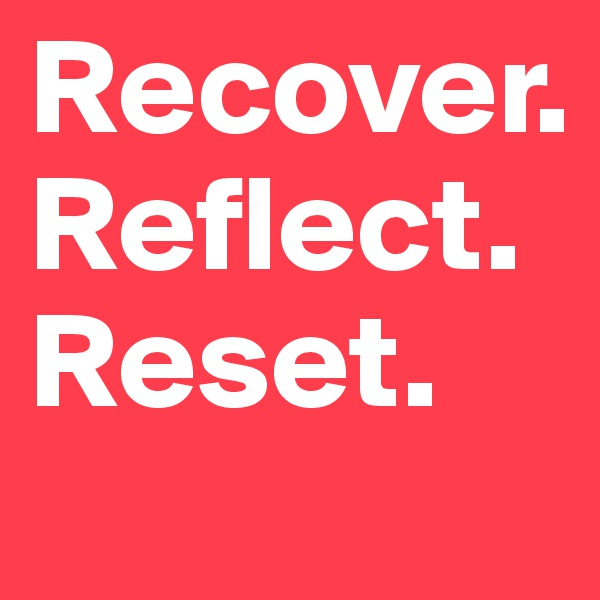 Recover. Reflect. Reset.