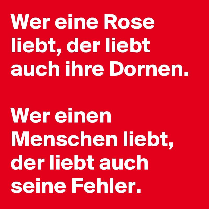 Wer eine Rose liebt, der liebt auch ihre Dornen.  Wer einen Menschen liebt, der liebt auch seine Fehler.