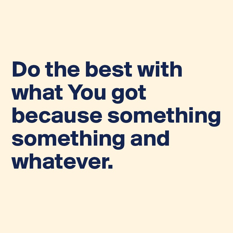 Do the best with what You got because something something and whatever.
