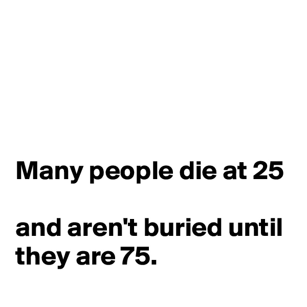 Many people die at 25  and aren't buried until they are 75.