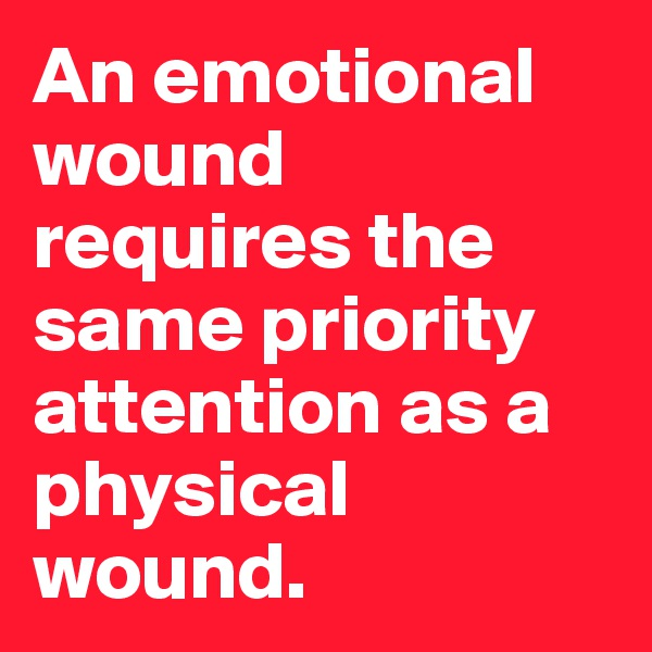 An emotional wound requires the same priority attention as a physical wound.
