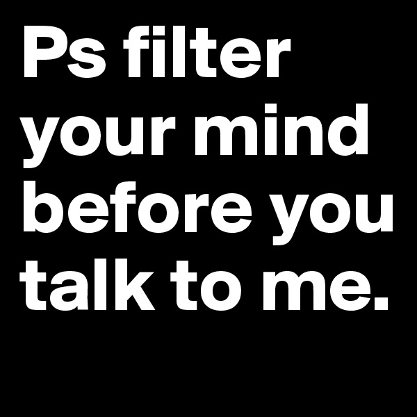 Ps filter your mind before you talk to me.