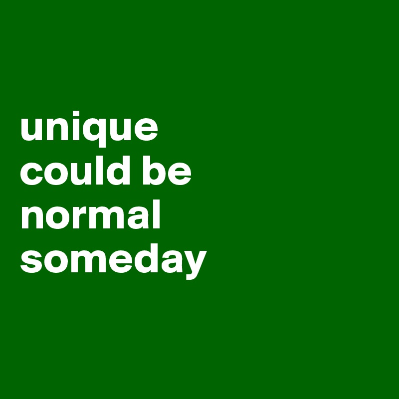 unique  could be normal someday