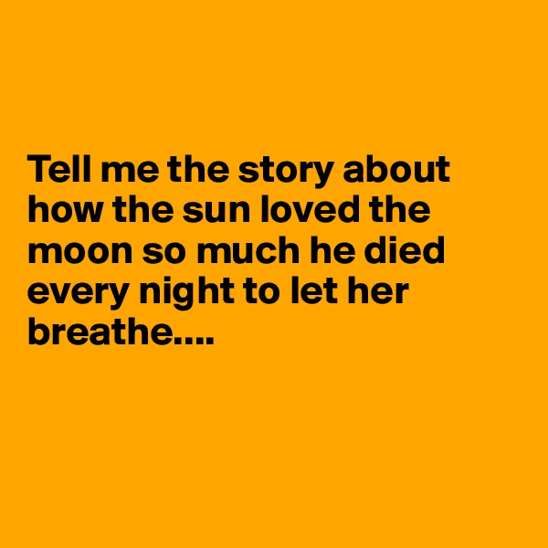 Tell me the story about how the sun loved the moon so much he died every night to let her breathe....
