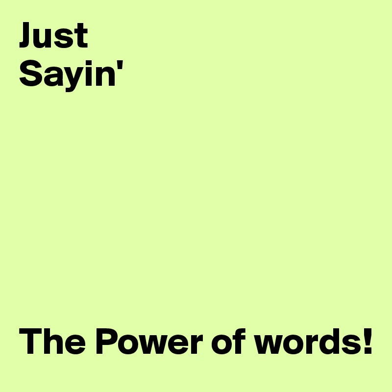 Just  Sayin'        The Power of words!