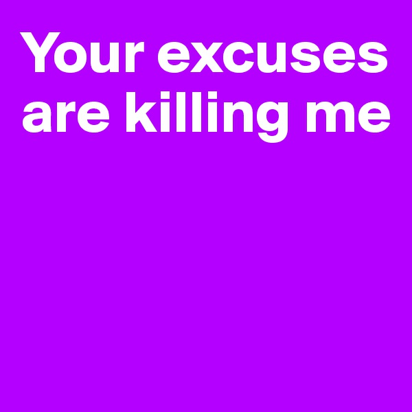 Your excuses are killing me