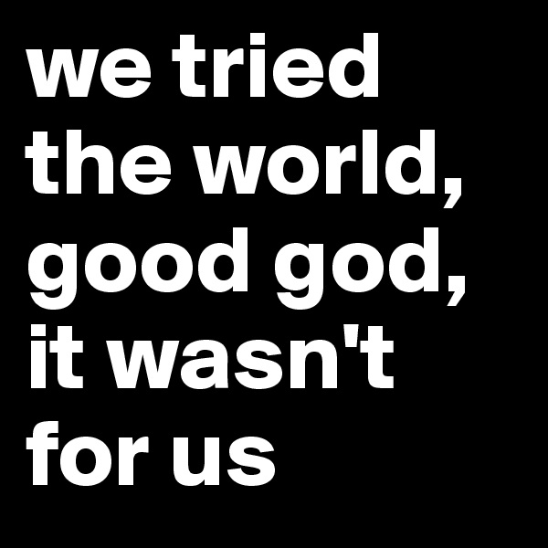 we tried the world, good god, it wasn't for us