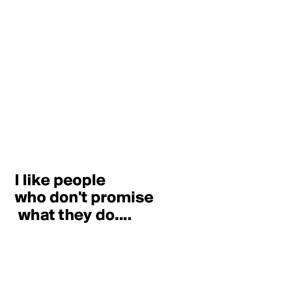 I like people  who don't promise  what they do....