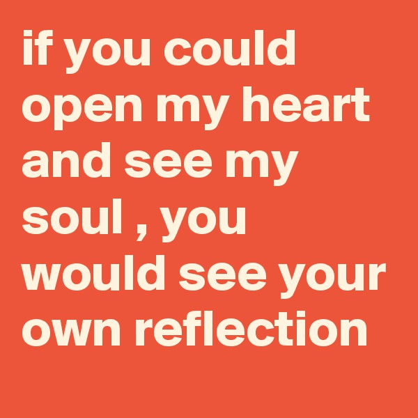 if you could open my heart and see my soul , you would see your own reflection