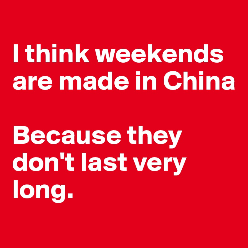 I think weekends are made in China  Because they don't last very long.