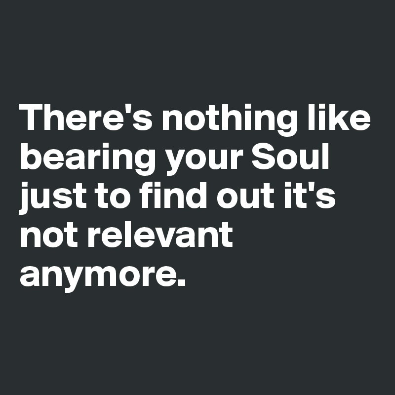 There's nothing like bearing your Soul just to find out it's not relevant anymore.