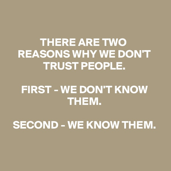 THERE ARE TWO  REASONS WHY WE DON'T TRUST PEOPLE.  FIRST - WE DON'T KNOW THEM.  SECOND - WE KNOW THEM.
