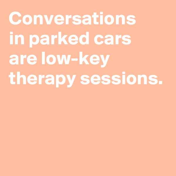 Conversations in parked cars are low-key therapy sessions.