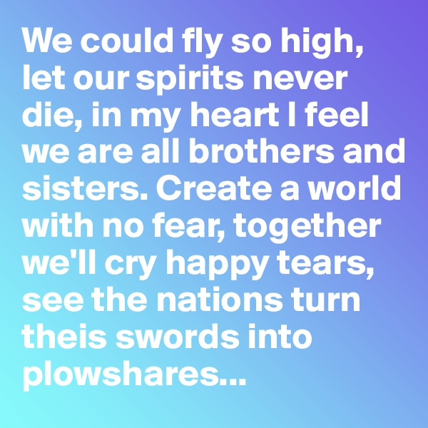 We could fly so high, let our spirits never die, in my heart I feel we are all brothers and sisters. Create a world with no fear, together we'll cry happy tears, see the nations turn theis swords into plowshares...