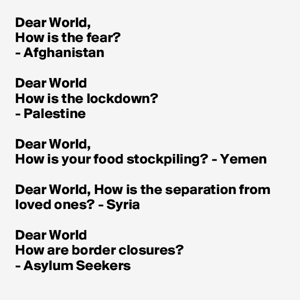 Dear World, How is the fear? - Afghanistan   Dear World How is the lockdown? - Palestine  Dear World,  How is your food stockpiling? - Yemen  Dear World, How is the separation from loved ones? - Syria  Dear World How are border closures? - Asylum Seekers