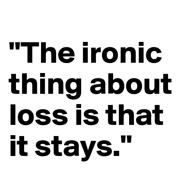 """The ironic thing about loss is that it stays."""