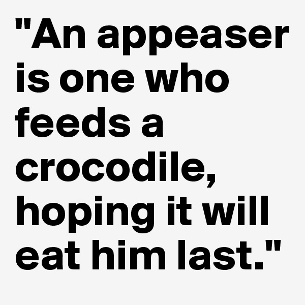 """An appeaser is one who feeds a crocodile, hoping it will eat him last."""