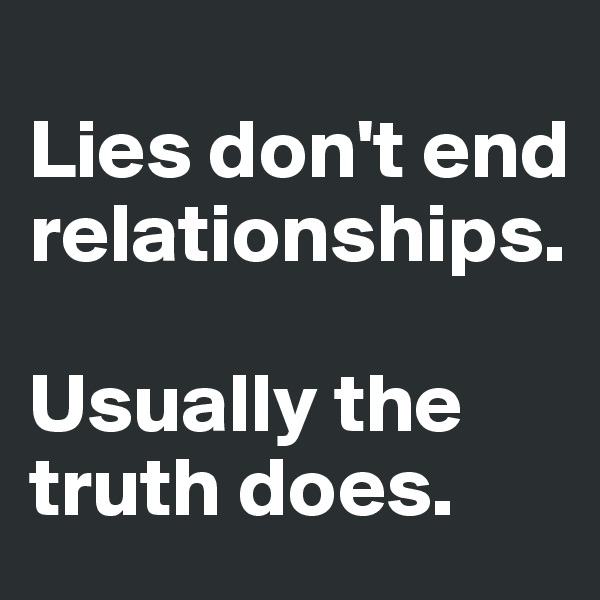 Lies don't end relationships.   Usually the truth does.