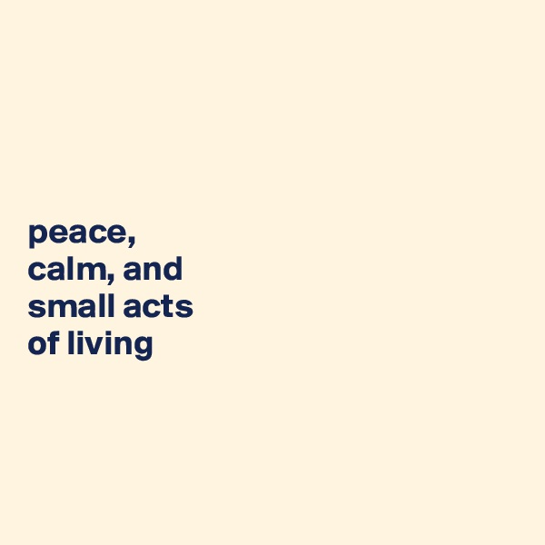 peace,  calm, and  small acts  of living