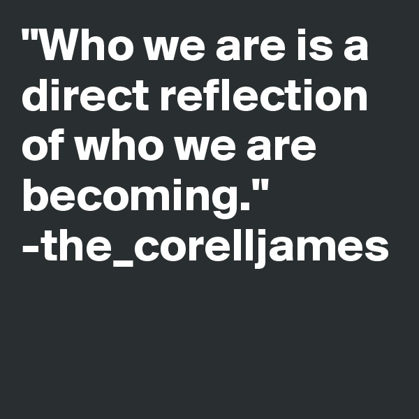 """""""Who we are is a direct reflection of who we are becoming."""" -the_corelljames"""