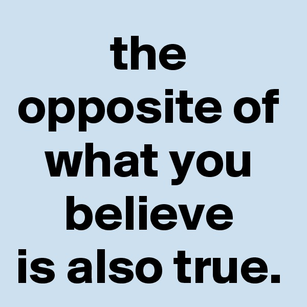 the opposite of what you believe is also true.