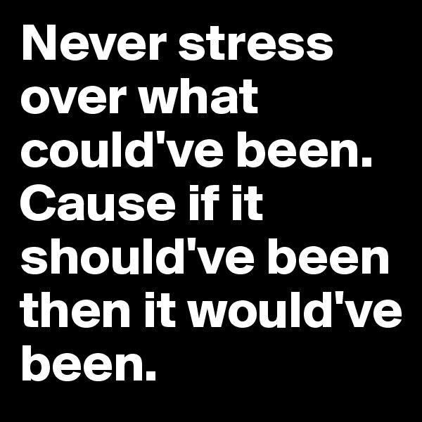 Never stress over what could've been. Cause if it should've been then it would've been.