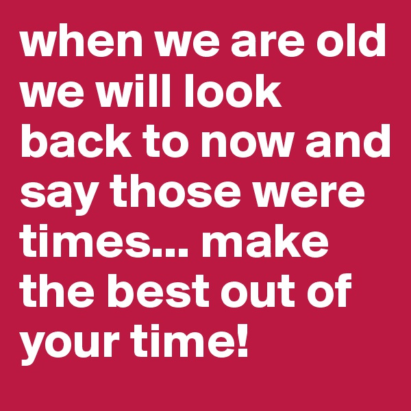 when we are old we will look back to now and say those were times... make the best out of your time!