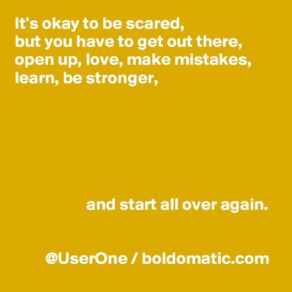 It's okay to be scared, but you have to get out there, open up, love, make mistakes, learn, be stronger,                            and start all over again.            @UserOne / boldomatic.com