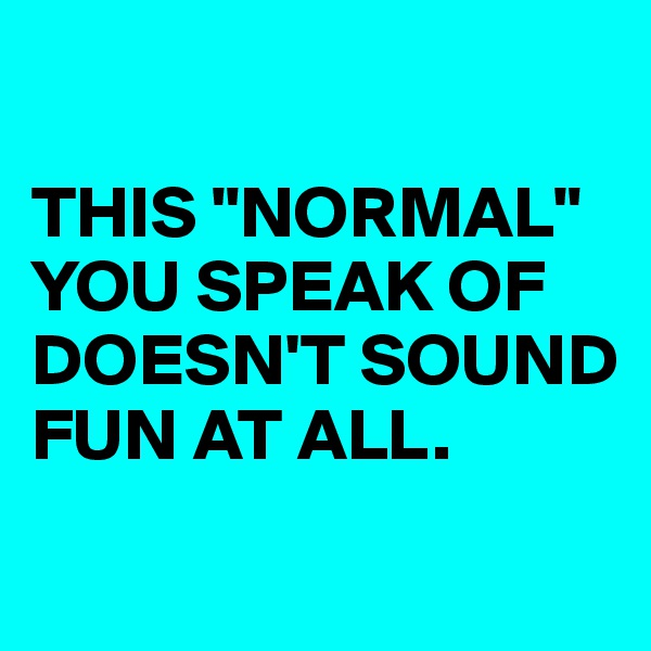 "THIS ""NORMAL"" YOU SPEAK OF DOESN'T SOUND FUN AT ALL."