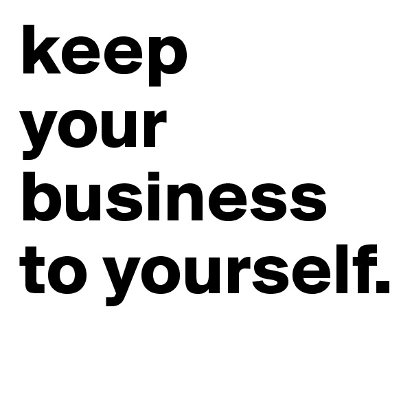 keep  your business to yourself.