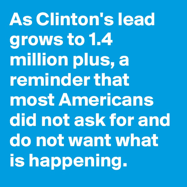 As Clinton's lead grows to 1.4 million plus, a reminder that most Americans did not ask for and do not want what is happening.