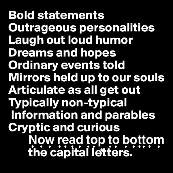 Bold statements Outrageous personalities Laugh out loud humor Dreams and hopes Ordinary events told Mirrors held up to our souls Articulate as all get out Typically non-typical   Information and parables Cryptic and curious         N?o?w? r?e?a?d? t?o?p? t?o? b?o?t?t?o?m?          the capital letters.