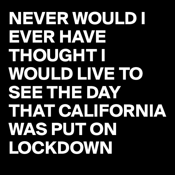 NEVER WOULD I EVER HAVE THOUGHT I WOULD LIVE TO SEE THE DAY THAT CALIFORNIA WAS PUT ON LOCKDOWN