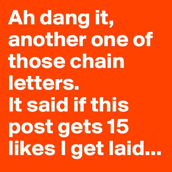 Ah dang it, another one of those chain letters.  It said if this post gets 15 likes I get laid...