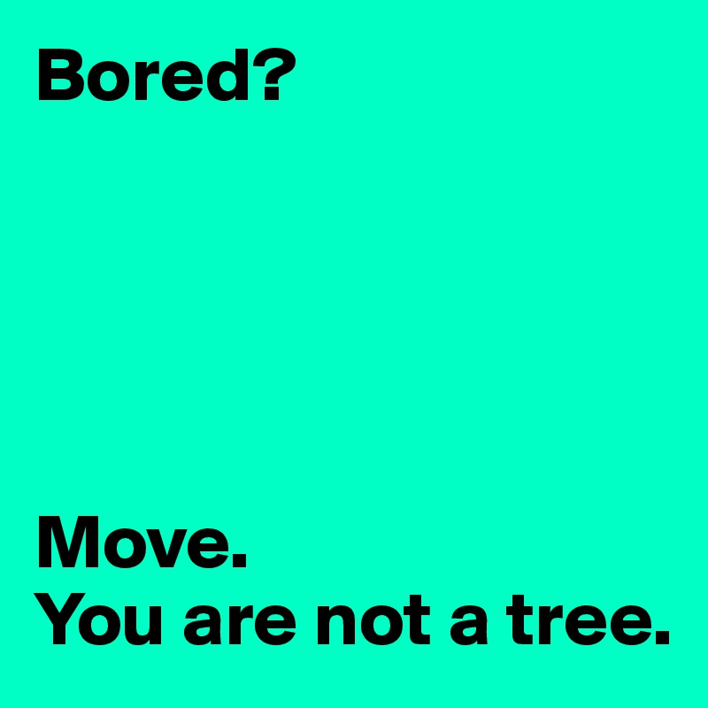 Bored?      Move.  You are not a tree.